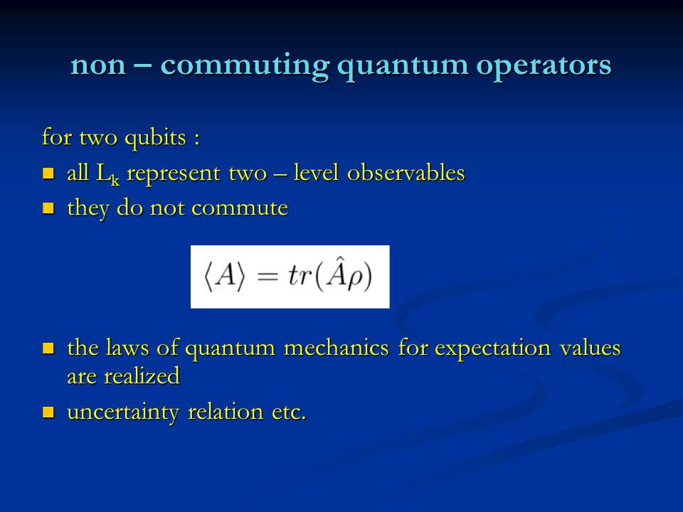 non – commuting quantum operators for two qubits : all L k represent two – level observables all L k represent two – level observables they do not commute they do not commute the laws of quantum mechanics for expectation values are realized the laws of quantum mechanics for expectation values are realized uncertainty relation etc.