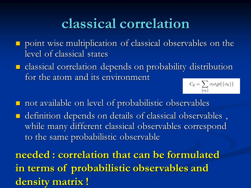 classical correlation point wise multiplication of classical observables on the level of classical states point wise multiplication of classical observables on the level of classical states classical correlation depends on probability distribution for the atom and its environment classical correlation depends on probability distribution for the atom and its environment not available on level of probabilistic observables not available on level of probabilistic observables definition depends on details of classical observables, while many different classical observables correspond to the same probabilistic observable definition depends on details of classical observables, while many different classical observables correspond to the same probabilistic observable needed : correlation that can be formulated in terms of probabilistic observables and density matrix !