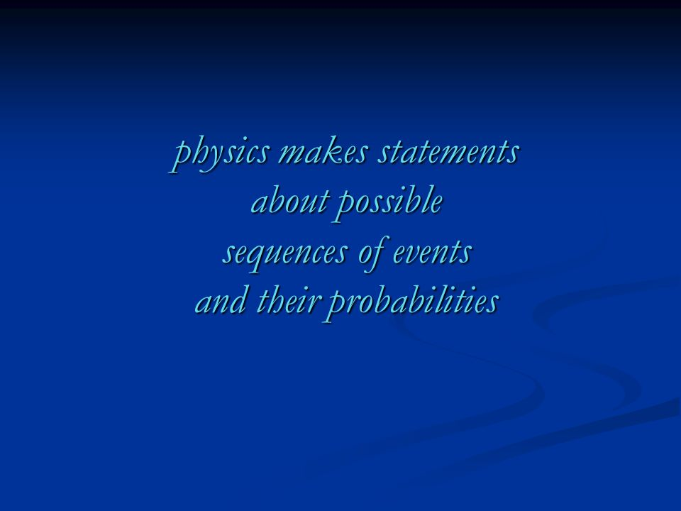 physics makes statements about possible sequences of events and their probabilities
