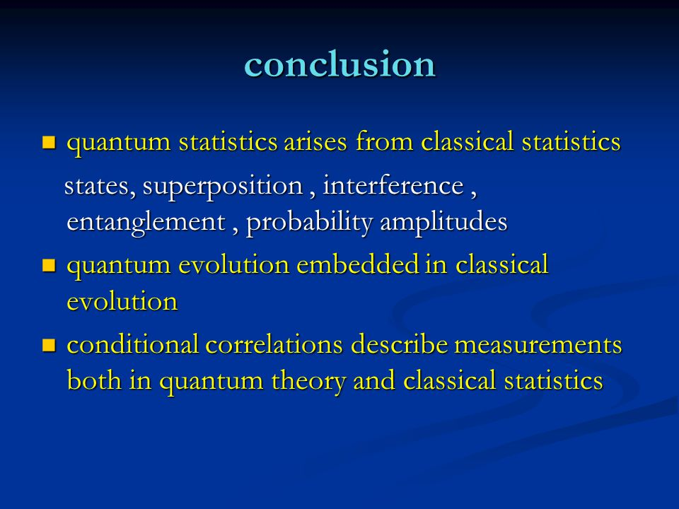 conclusion quantum statistics arises from classical statistics quantum statistics arises from classical statistics states, superposition, interference, entanglement, probability amplitudes states, superposition, interference, entanglement, probability amplitudes quantum evolution embedded in classical evolution quantum evolution embedded in classical evolution conditional correlations describe measurements both in quantum theory and classical statistics conditional correlations describe measurements both in quantum theory and classical statistics