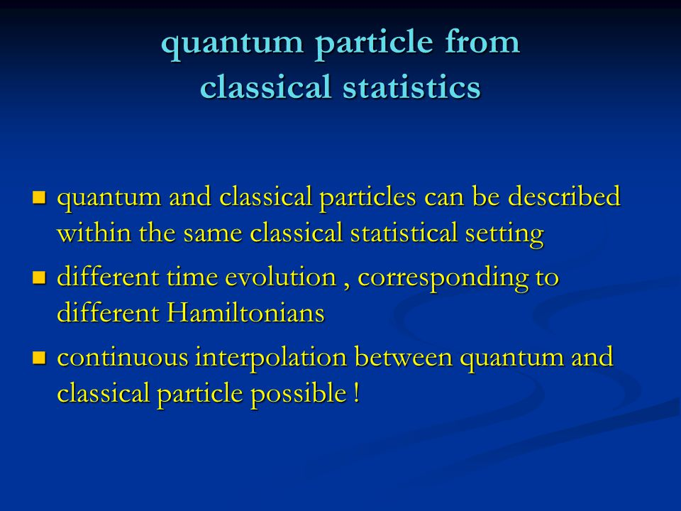 quantum particle from classical statistics quantum and classical particles can be described within the same classical statistical setting quantum and classical particles can be described within the same classical statistical setting different time evolution, corresponding to different Hamiltonians different time evolution, corresponding to different Hamiltonians continuous interpolation between quantum and classical particle possible .