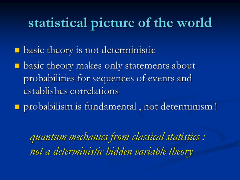 statistical picture of the world basic theory is not deterministic basic theory is not deterministic basic theory makes only statements about probabilities for sequences of events and establishes correlations basic theory makes only statements about probabilities for sequences of events and establishes correlations probabilism is fundamental, not determinism .