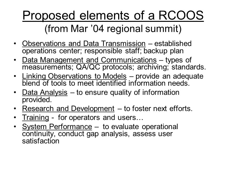 Proposed elements of a RCOOS (from Mar '04 regional summit) Observations and Data Transmission – established operations center; responsible staff; backup plan Data Management and Communications – types of measurements; QA/QC protocols; archiving; standards.