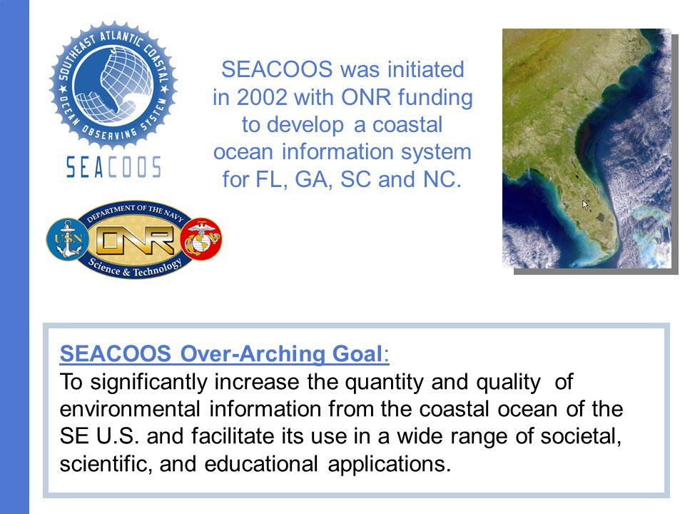 SEACOOS was initiated in 2002 with ONR funding to develop a coastal ocean information system for FL, GA, SC and NC.