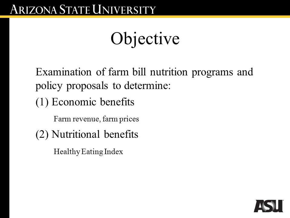 Objective Examination of farm bill nutrition programs and policy proposals to determine: (1) Economic benefits Farm revenue, farm prices (2) Nutritional benefits Healthy Eating Index
