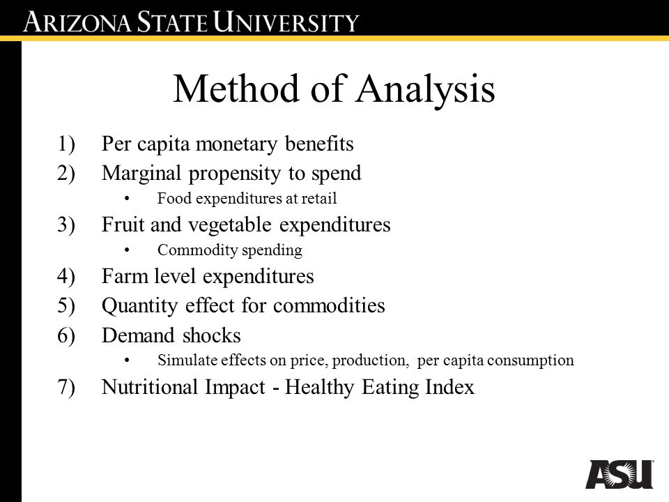 Method of Analysis 1)Per capita monetary benefits 2)Marginal propensity to spend Food expenditures at retail 3)Fruit and vegetable expenditures Commodity spending 4)Farm level expenditures 5)Quantity effect for commodities 6)Demand shocks Simulate effects on price, production, per capita consumption 7)Nutritional Impact - Healthy Eating Index