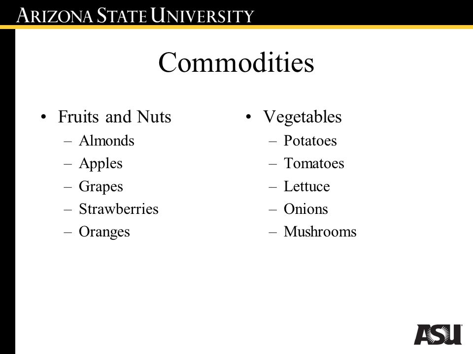 Commodities Fruits and Nuts –Almonds –Apples –Grapes –Strawberries –Oranges Vegetables –Potatoes –Tomatoes –Lettuce –Onions –Mushrooms
