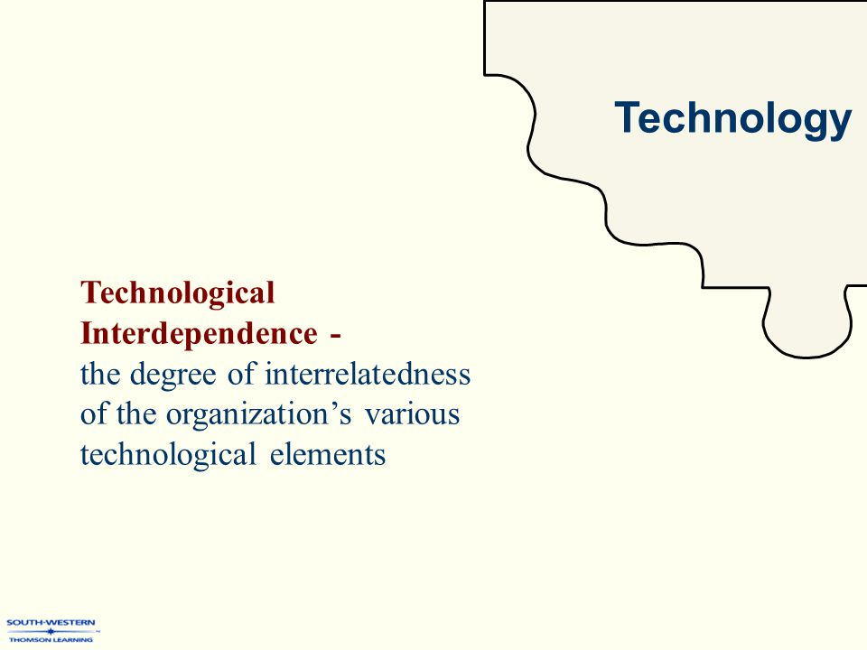 Technology Technological Interdependence - the degree of interrelatedness of the organization's various technological elements
