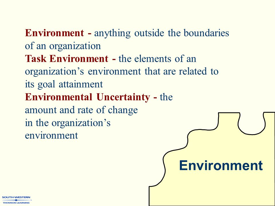 Environment Environment - anything outside the boundaries of an organization Task Environment - the elements of an organization's environment that are related to its goal attainment Environmental Uncertainty - the amount and rate of change in the organization's environment