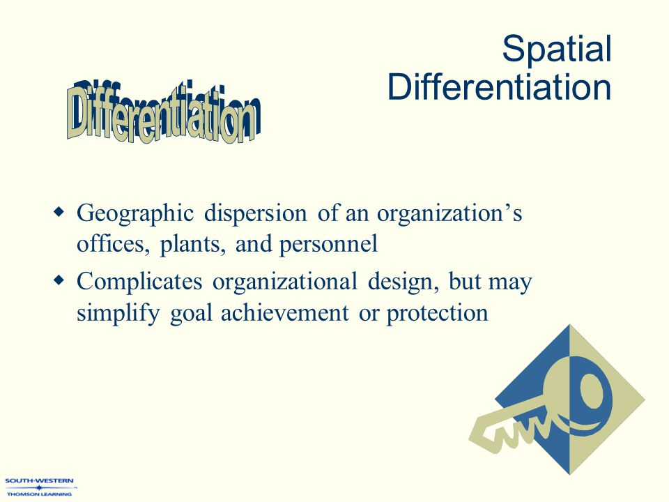 Spatial Differentiation  Geographic dispersion of an organization's offices, plants, and personnel  Complicates organizational design, but may simplify goal achievement or protection