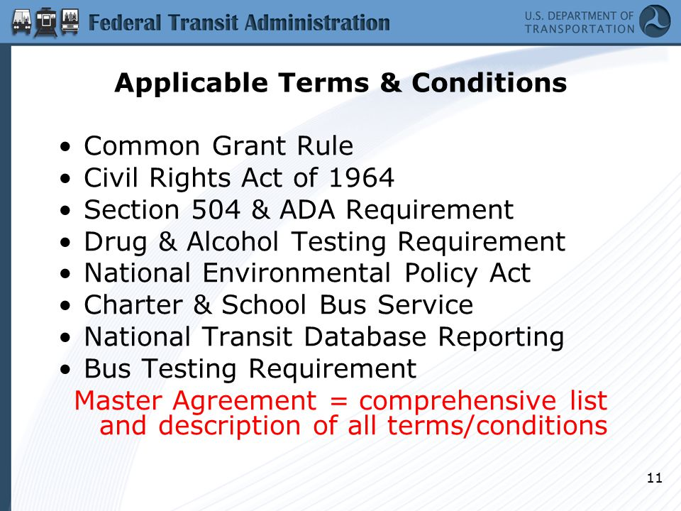 11 Applicable Terms & Conditions Common Grant Rule Civil Rights Act of 1964 Section 504 & ADA Requirement Drug & Alcohol Testing Requirement National Environmental Policy Act Charter & School Bus Service National Transit Database Reporting Bus Testing Requirement Master Agreement = comprehensive list and description of all terms/conditions