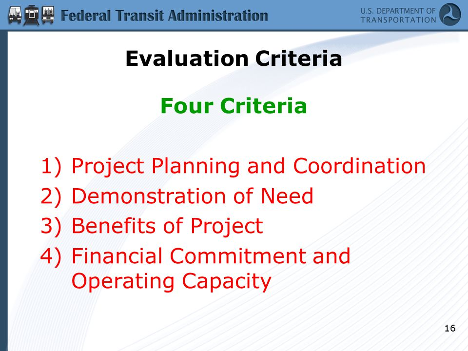 16 Evaluation Criteria Four Criteria 1)Project Planning and Coordination 2)Demonstration of Need 3)Benefits of Project 4)Financial Commitment and Operating Capacity