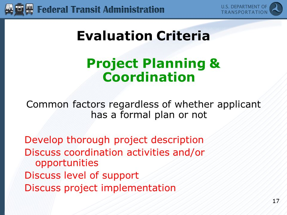 17 Evaluation Criteria Project Planning & Coordination Common factors regardless of whether applicant has a formal plan or not Develop thorough project description Discuss coordination activities and/or opportunities Discuss level of support Discuss project implementation