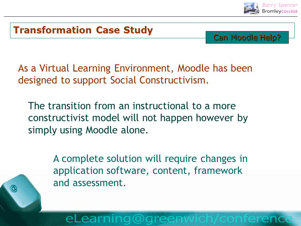 Barry Spencer As a Virtual Learning Environment, Moodle has been designed to support Social Constructivism.