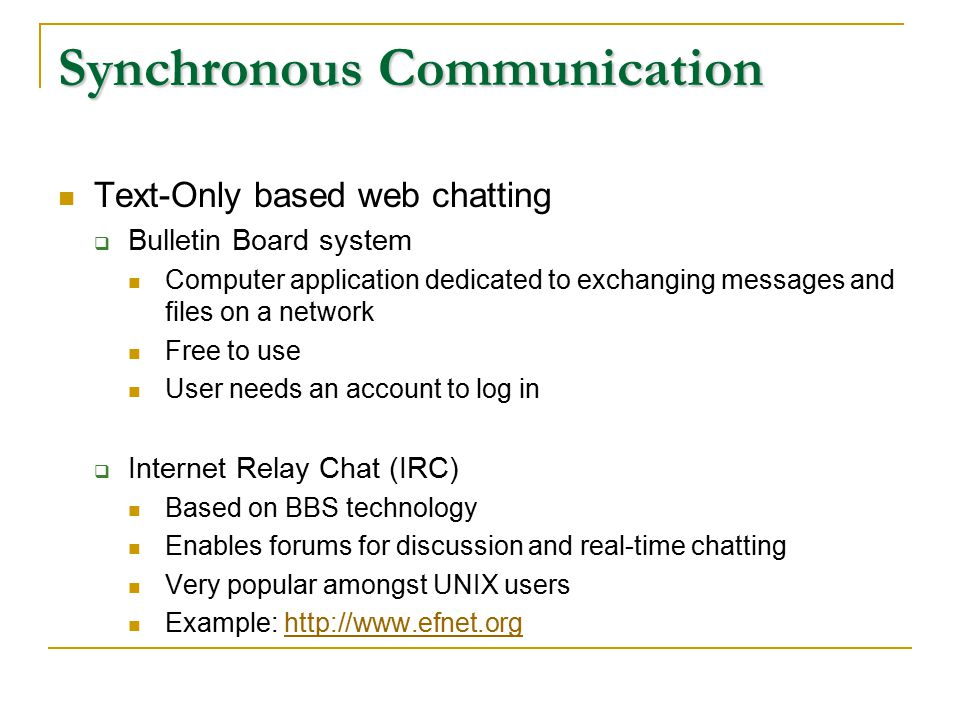 Synchronous Communication Text-Only based web chatting  Bulletin Board system Computer application dedicated to exchanging messages and files on a network Free to use User needs an account to log in  Internet Relay Chat (IRC) Based on BBS technology Enables forums for discussion and real-time chatting Very popular amongst UNIX users Example: