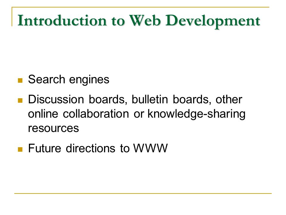 Introduction to Web Development Search engines Discussion boards, bulletin boards, other online collaboration or knowledge-sharing resources Future directions to WWW