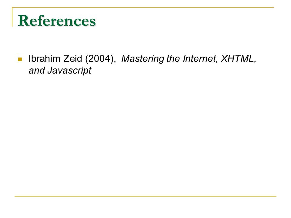 References Ibrahim Zeid (2004), Mastering the Internet, XHTML, and Javascript