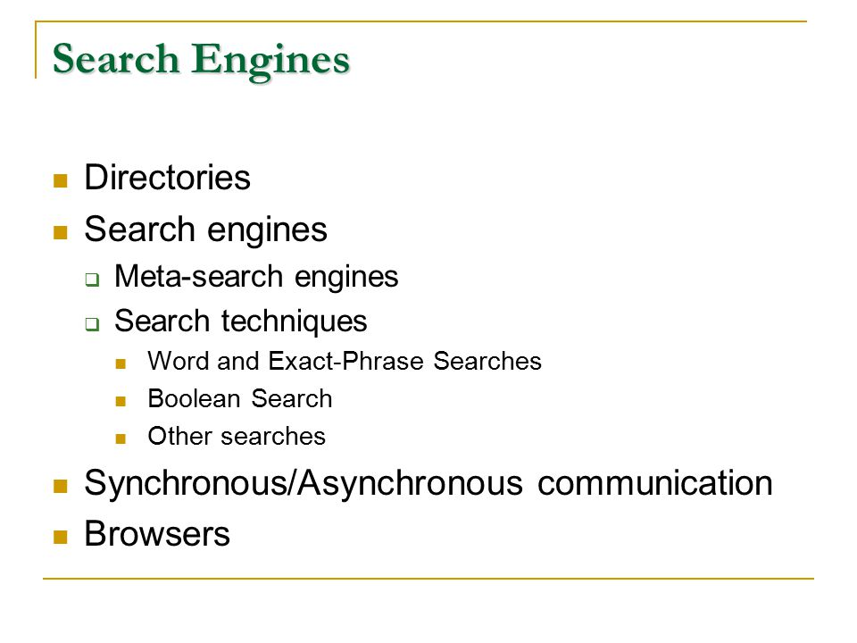 Search Engines Directories Search engines  Meta-search engines  Search techniques Word and Exact-Phrase Searches Boolean Search Other searches Synchronous/Asynchronous communication Browsers
