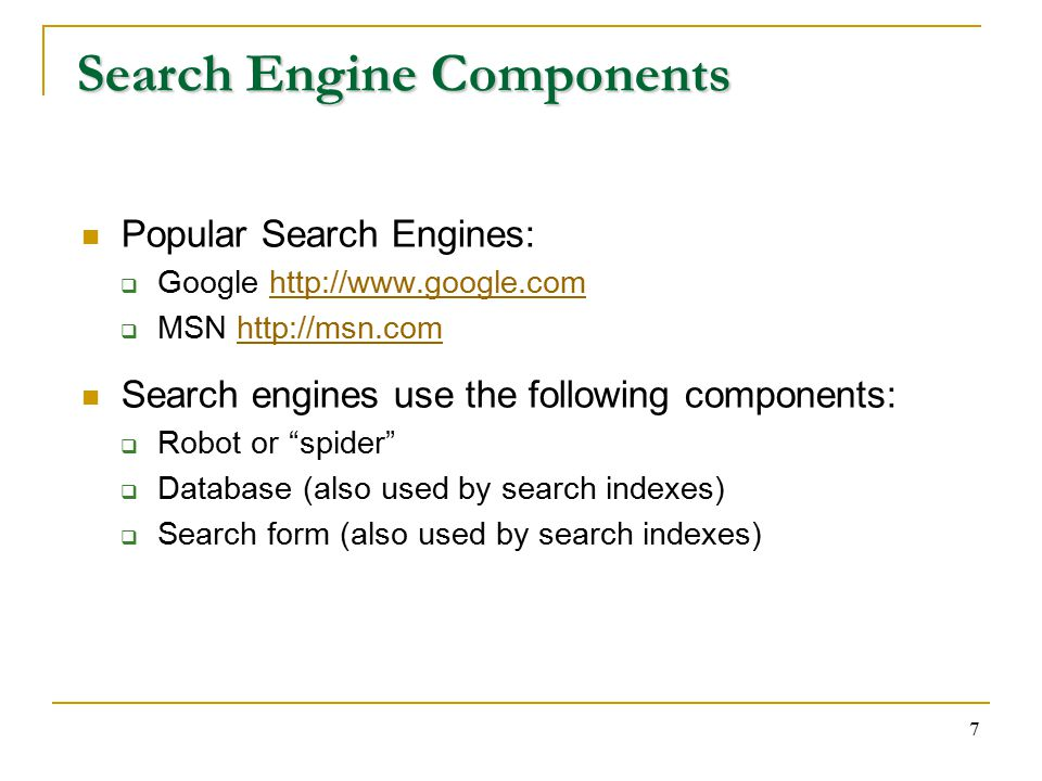 7 Search Engine Components Popular Search Engines:  Google    MSN   Search engines use the following components:  Robot or spider  Database (also used by search indexes)  Search form (also used by search indexes)