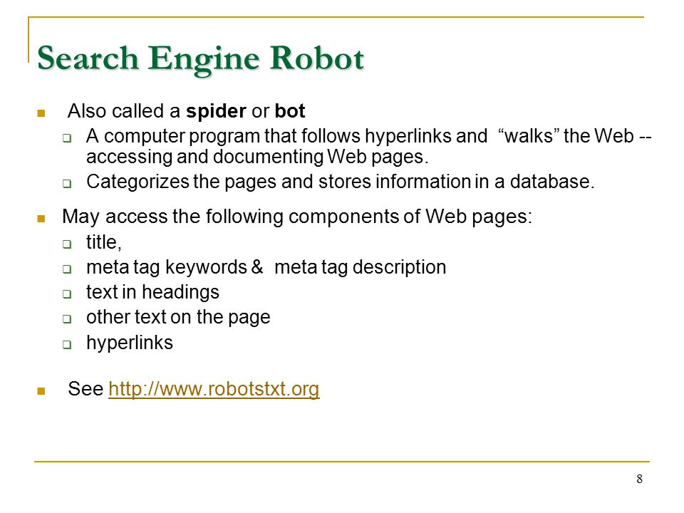 8 Search Engine Robot Also called a spider or bot  A computer program that follows hyperlinks and walks the Web -- accessing and documenting Web pages.