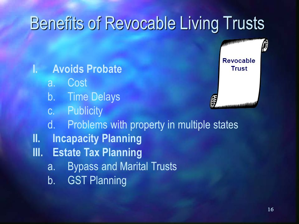 16 Benefits of Revocable Living Trusts I.Avoids Probate a.Cost b.Time Delays c.Publicity d.Problems with property in multiple states II.Incapacity Planning III.Estate Tax Planning a.Bypass and Marital Trusts b.GST Planning Revocable Trust