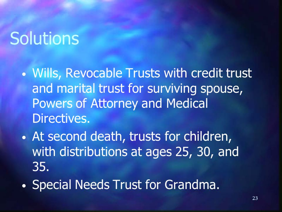 23 Solutions Wills, Revocable Trusts with credit trust and marital trust for surviving spouse, Powers of Attorney and Medical Directives.