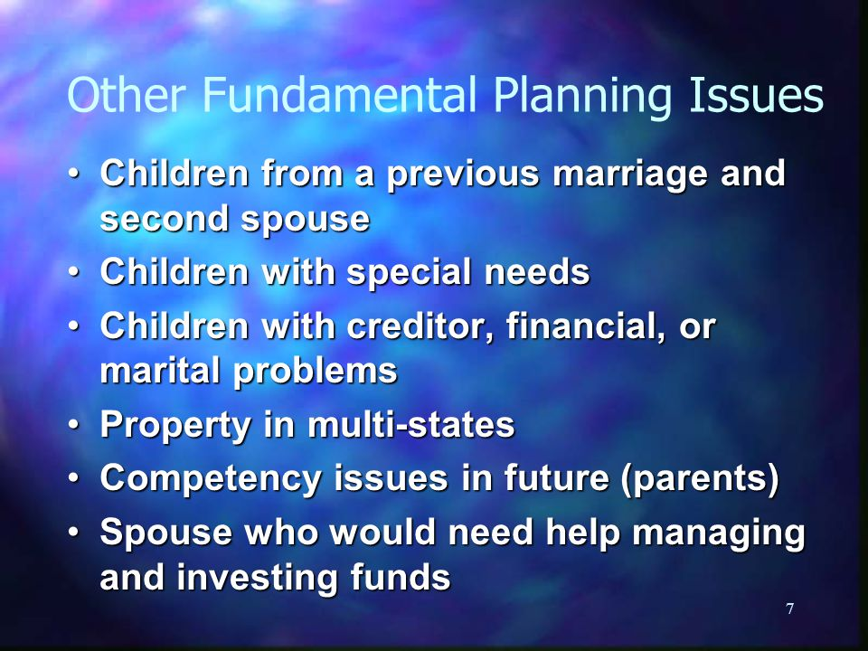 7 Other Fundamental Planning Issues Children from a previous marriage and second spouseChildren from a previous marriage and second spouse Children with special needsChildren with special needs Children with creditor, financial, or marital problemsChildren with creditor, financial, or marital problems Property in multi-statesProperty in multi-states Competency issues in future (parents)Competency issues in future (parents) Spouse who would need help managing and investing fundsSpouse who would need help managing and investing funds