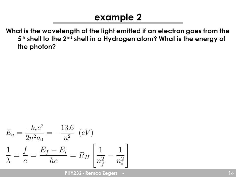 PHY232 - Remco Zegers - 16 example 2 What is the wavelength of the light emitted if an electron goes from the 5 th shell to the 2 nd shell in a Hydrogen atom.