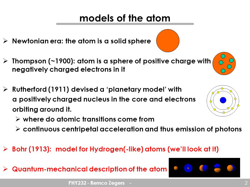 PHY232 - Remco Zegers - 2 models of the atom  Newtonian era: the atom is a solid sphere  Thompson (~1900): atom is a sphere of positive charge with negatively charged electrons in it  Rutherford (1911) devised a 'planetary model' with a positively charged nucleus in the core and electrons orbiting around it.