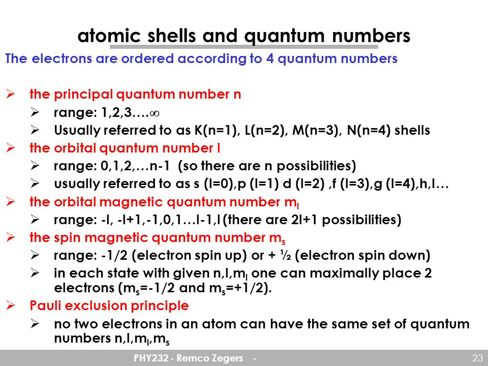 PHY232 - Remco Zegers - 23 atomic shells and quantum numbers The electrons are ordered according to 4 quantum numbers  the principal quantum number n  range: 1,2,3….
