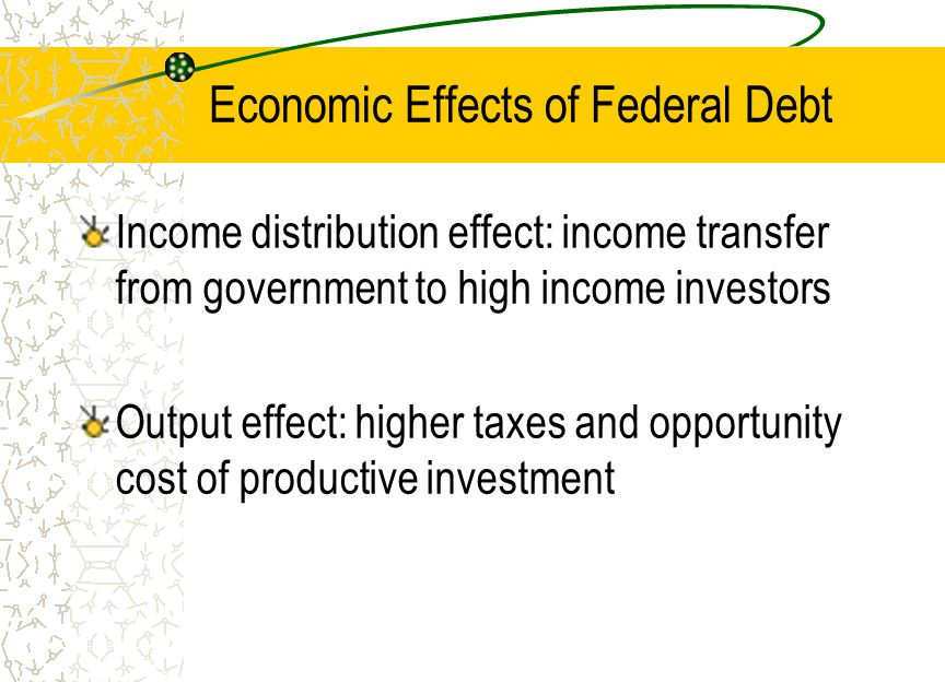 Economic Effects of Federal Debt Income distribution effect: income transfer from government to high income investors Output effect: higher taxes and opportunity cost of productive investment