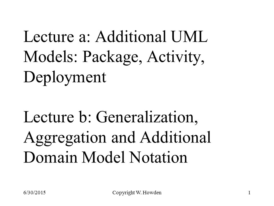 Lecture a: Additional UML Models: Package, Activity, Deployment Lecture b: Generalization, Aggregation and Additional Domain Model Notation Copyright W.