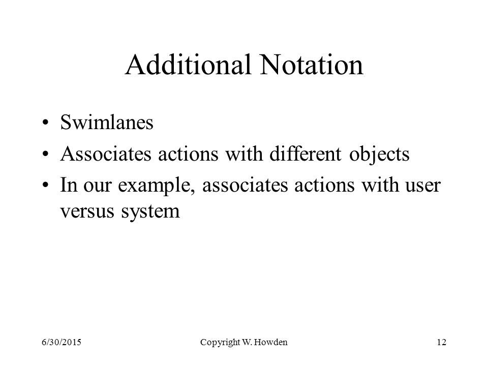 Additional Notation Swimlanes Associates actions with different objects In our example, associates actions with user versus system Copyright W.