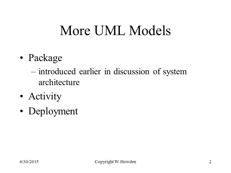 More UML Models Package –introduced earlier in discussion of system architecture Activity Deployment Copyright W.