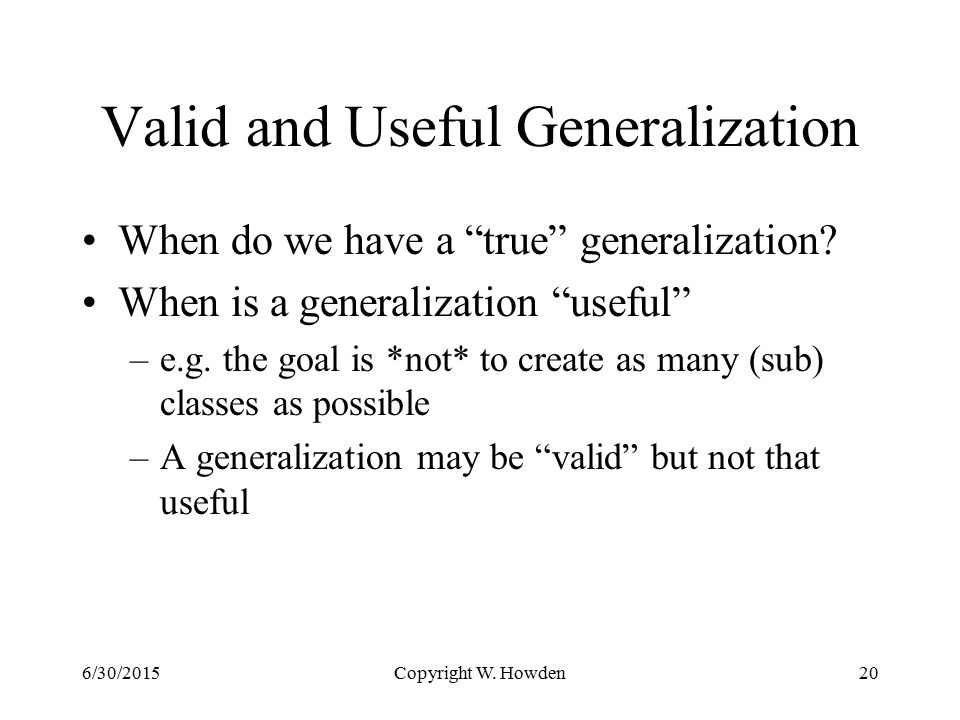 Copyright W. Howden20 Valid and Useful Generalization When do we have a true generalization.