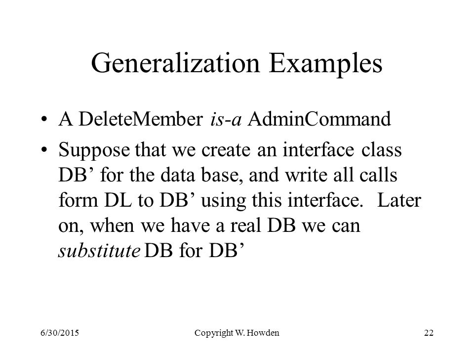 Generalization Examples A DeleteMember is-a AdminCommand Suppose that we create an interface class DB' for the data base, and write all calls form DL to DB' using this interface.