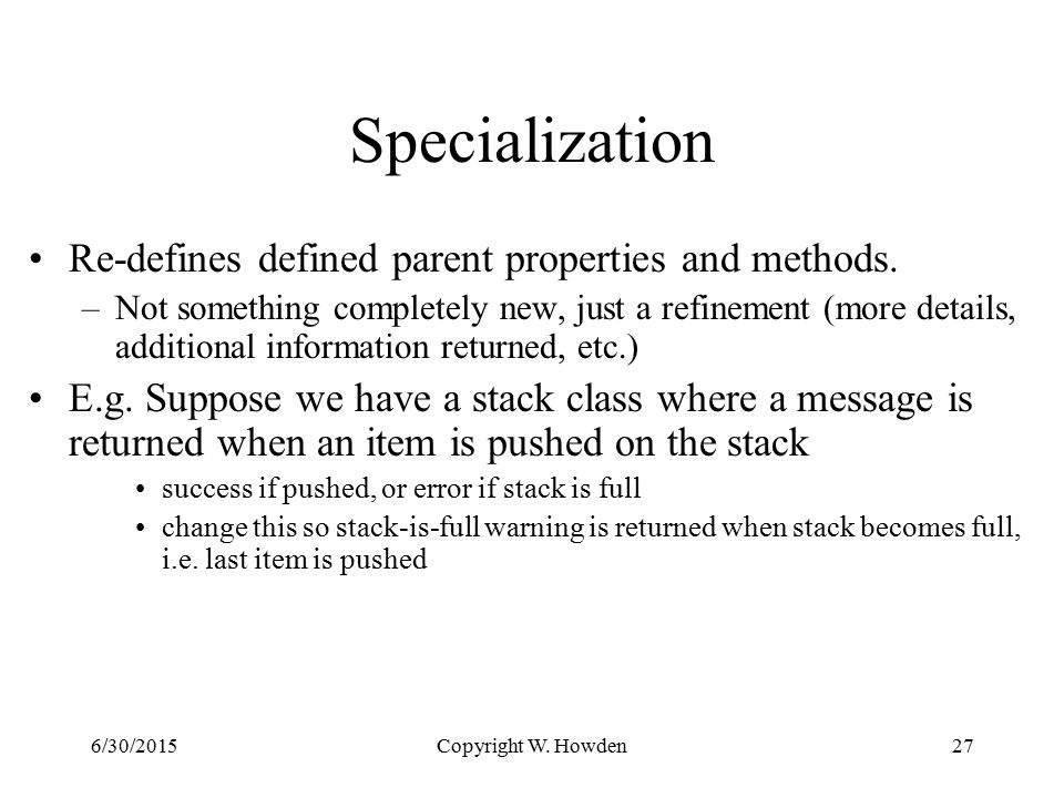 Copyright W. Howden27 Specialization Re-defines defined parent properties and methods.