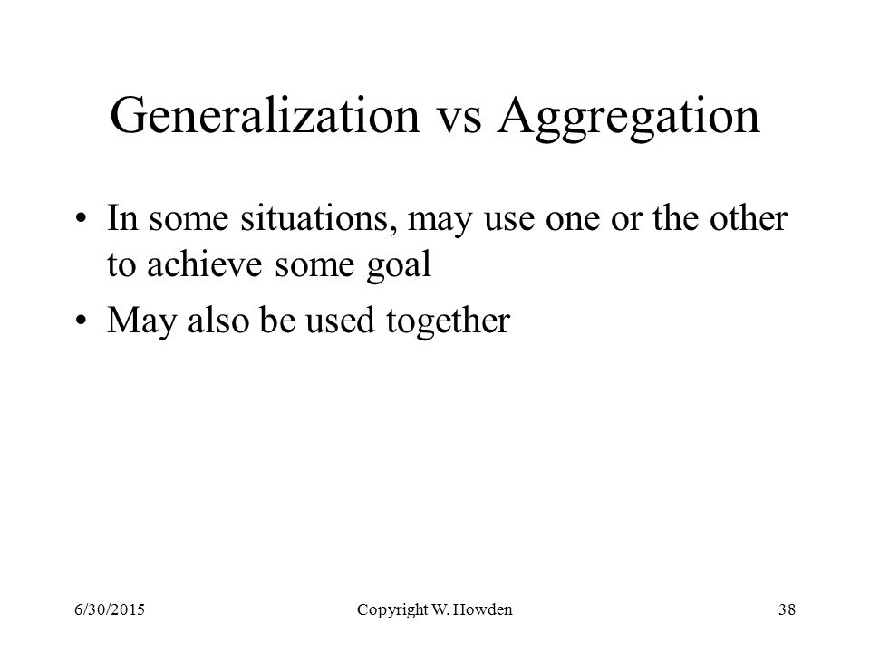Generalization vs Aggregation In some situations, may use one or the other to achieve some goal May also be used together 6/30/2015Copyright W.
