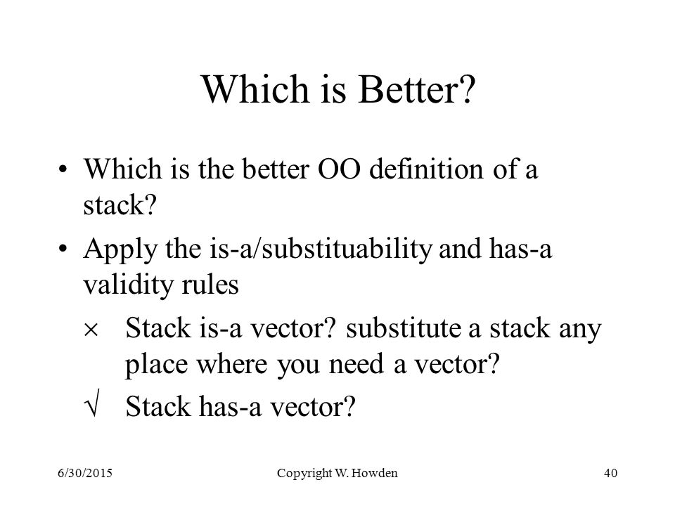 Copyright W. Howden40 Which is Better. Which is the better OO definition of a stack.