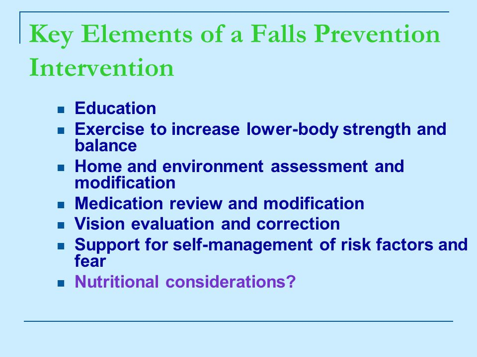 Key Elements of a Falls Prevention Intervention Education Exercise to increase lower-body strength and balance Home and environment assessment and modification Medication review and modification Vision evaluation and correction Support for self-management of risk factors and fear Nutritional considerations