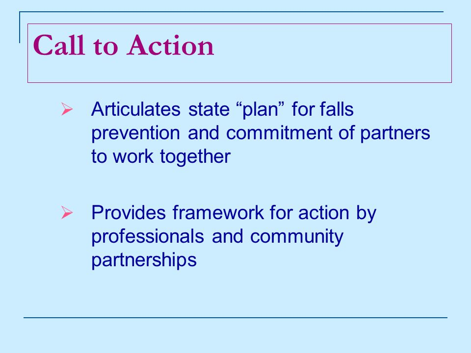 Call to Action  Articulates state plan for falls prevention and commitment of partners to work together  Provides framework for action by professionals and community partnerships