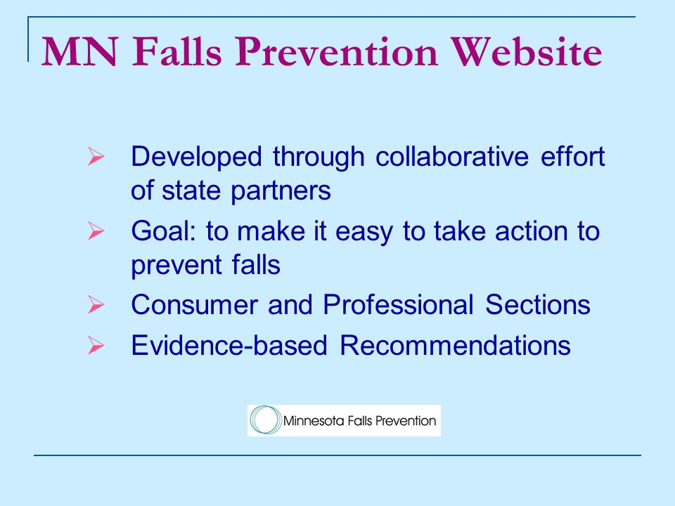 MN Falls Prevention Website  Developed through collaborative effort of state partners  Goal: to make it easy to take action to prevent falls  Consumer and Professional Sections  Evidence-based Recommendations