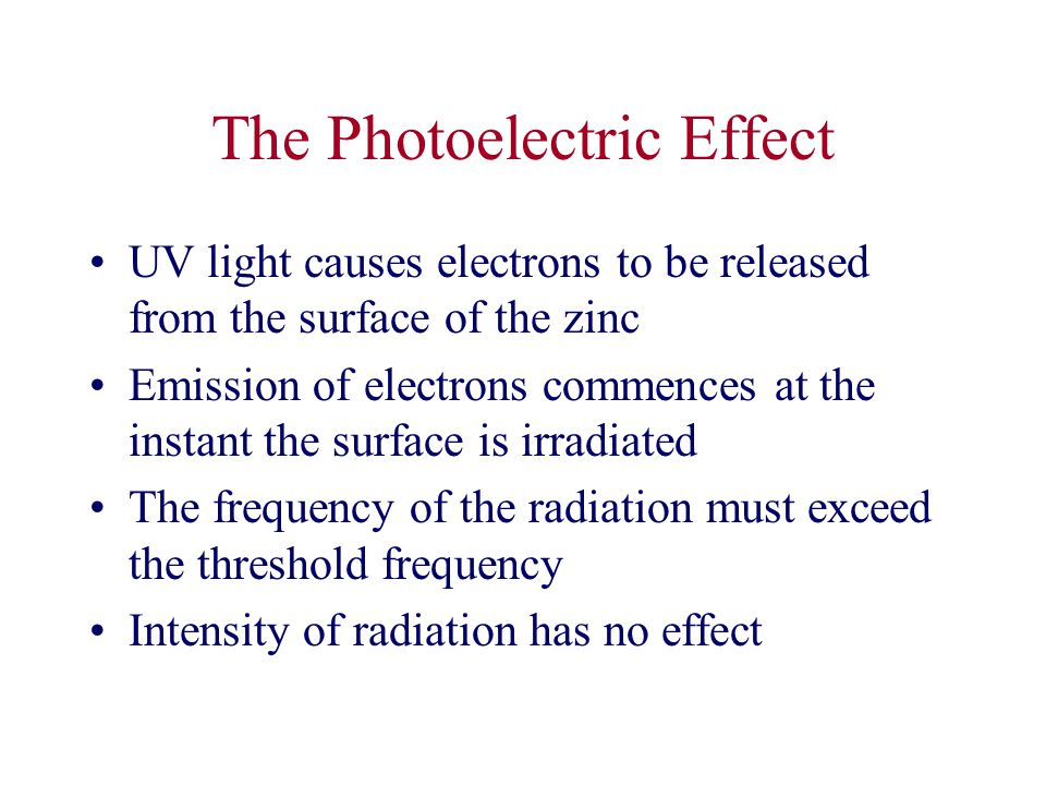 The Photoelectric Effect UV light causes electrons to be released from the surface of the zinc Emission of electrons commences at the instant the surface is irradiated The frequency of the radiation must exceed the threshold frequency Intensity of radiation has no effect