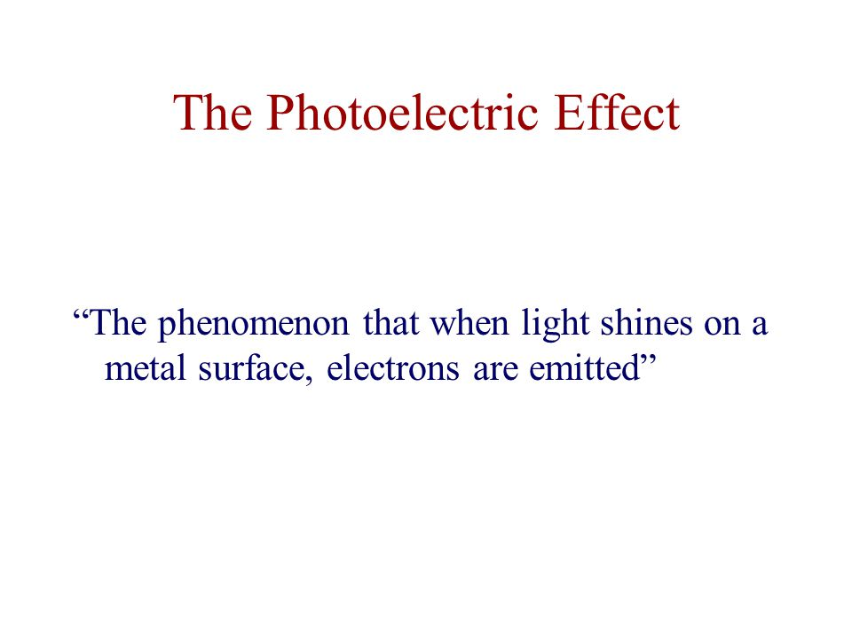 The Photoelectric Effect The phenomenon that when light shines on a metal surface, electrons are emitted