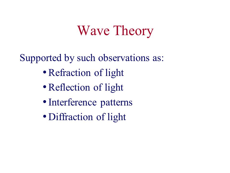 Wave Theory Supported by such observations as: Refraction of light Reflection of light Interference patterns Diffraction of light