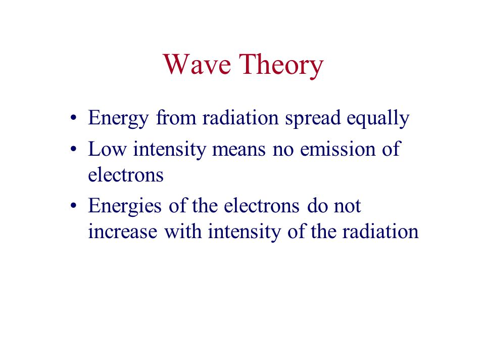 Wave Theory Energy from radiation spread equally Low intensity means no emission of electrons Energies of the electrons do not increase with intensity of the radiation