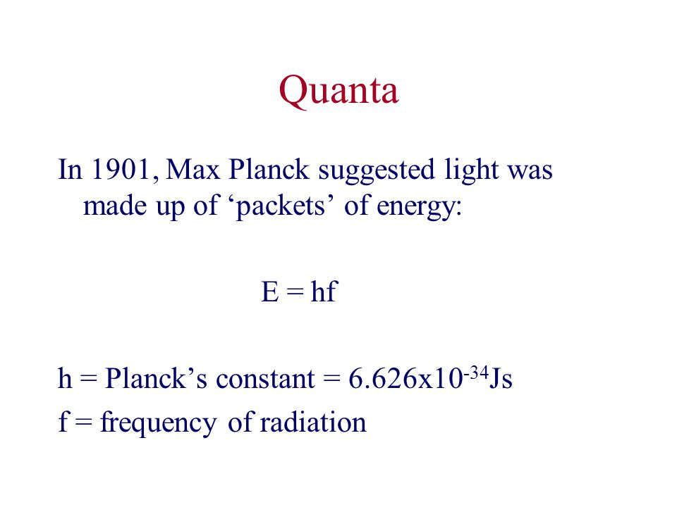 Quanta In 1901, Max Planck suggested light was made up of 'packets' of energy: E = hf h = Planck's constant = 6.626x Js f = frequency of radiation