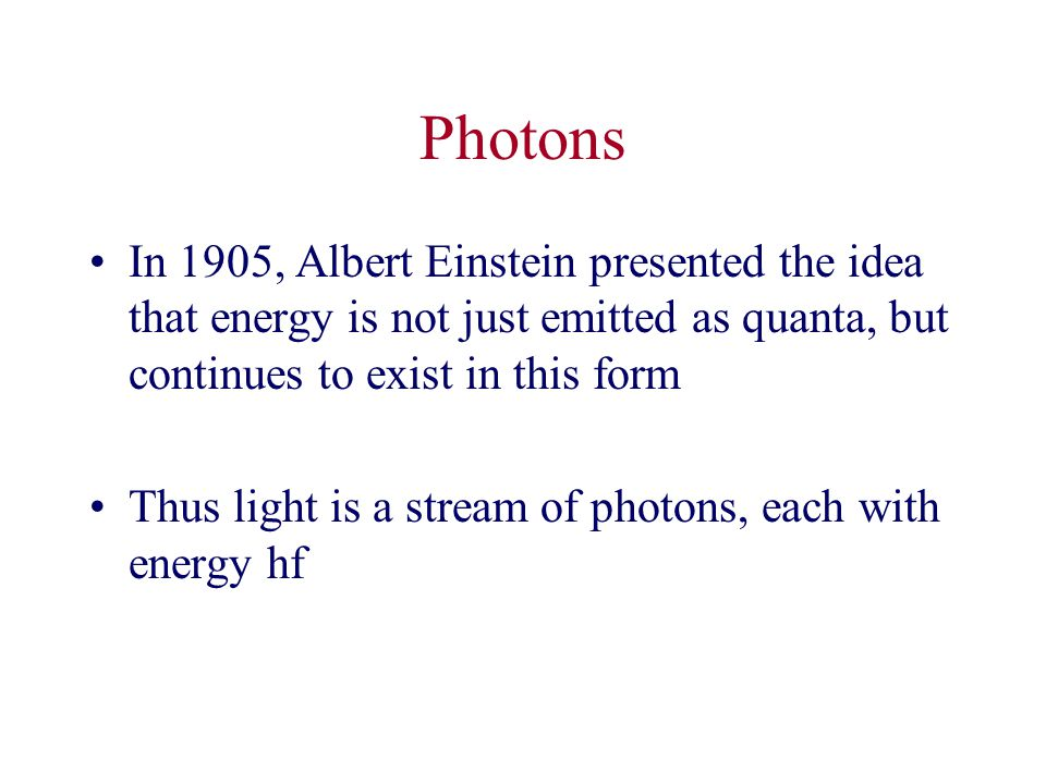 Photons In 1905, Albert Einstein presented the idea that energy is not just emitted as quanta, but continues to exist in this form Thus light is a stream of photons, each with energy hf