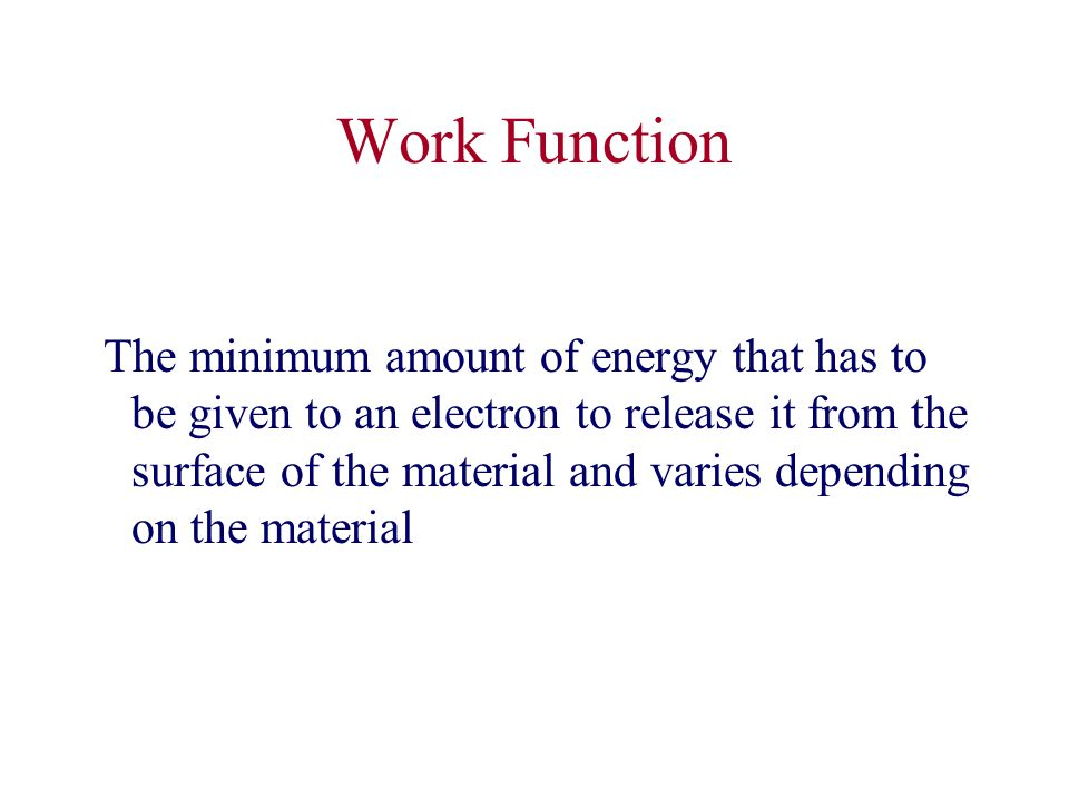 Work Function The minimum amount of energy that has to be given to an electron to release it from the surface of the material and varies depending on the material