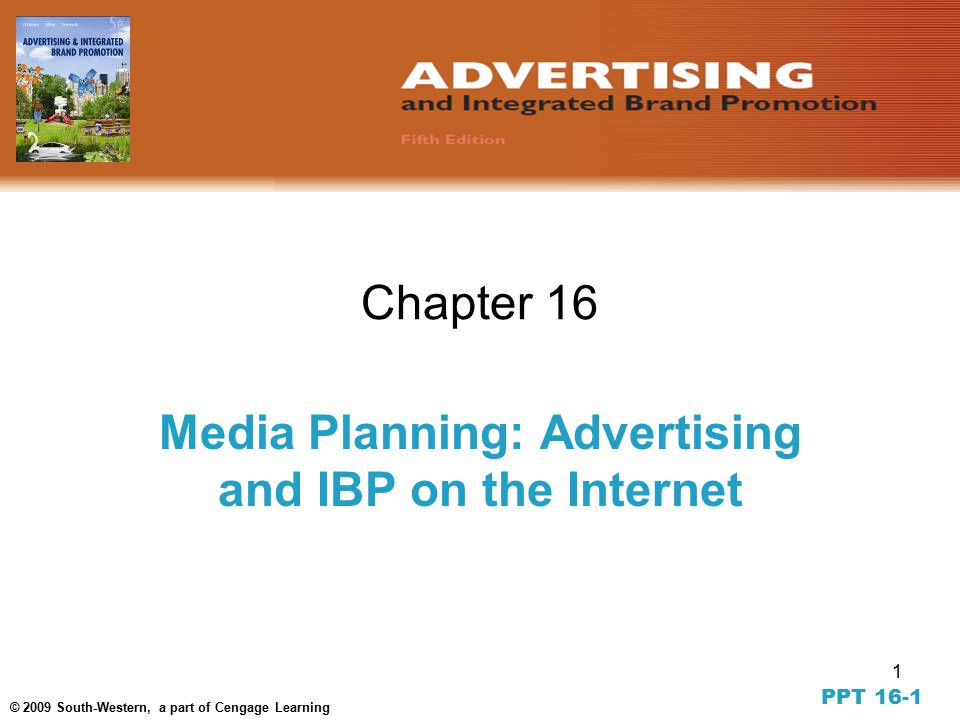 1 © 2009 South-Western, a part of Cengage Learning Chapter 16 Media Planning: Advertising and IBP on the Internet PPT 16-1